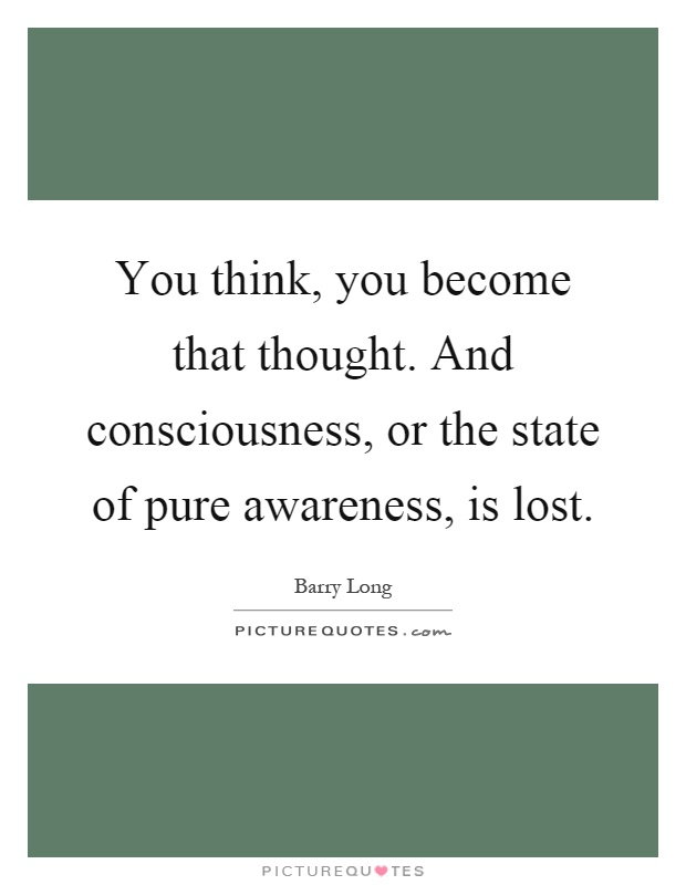 You think, you become that thought. And consciousness, or the state of pure awareness, is lost Picture Quote #1