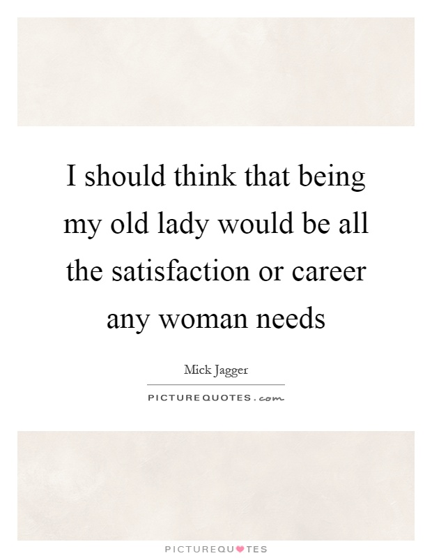 I should think that being my old lady would be all the satisfaction or career any woman needs Picture Quote #1