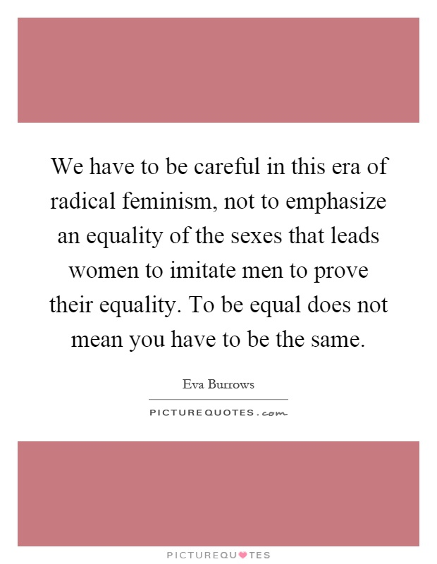 We have to be careful in this era of radical feminism, not to emphasize an equality of the sexes that leads women to imitate men to prove their equality. To be equal does not mean you have to be the same Picture Quote #1