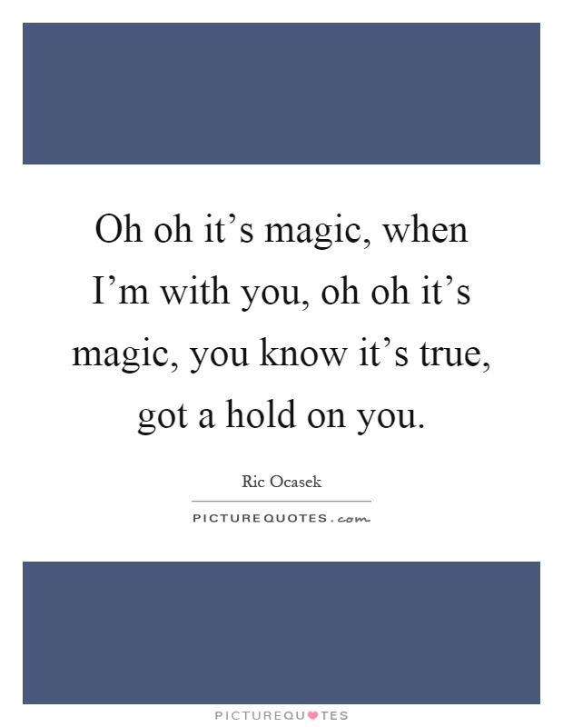 Oh oh it's magic, when I'm with you, oh oh it's magic, you know it's true, got a hold on you Picture Quote #1