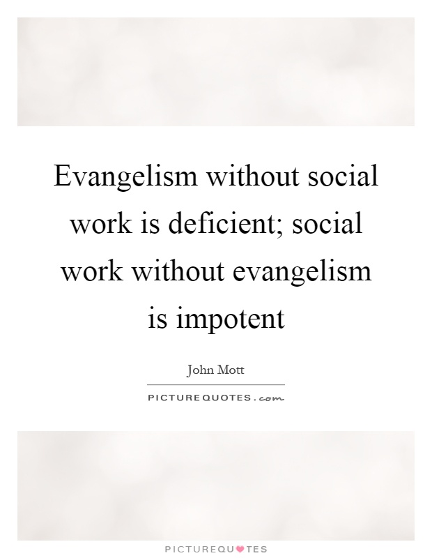 Evangelism without social work is deficient; social work without evangelism is impotent Picture Quote #1