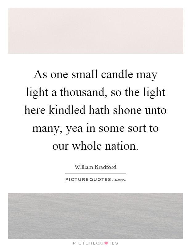As one small candle may light a thousand, so the light here kindled hath shone unto many, yea in some sort to our whole nation Picture Quote #1