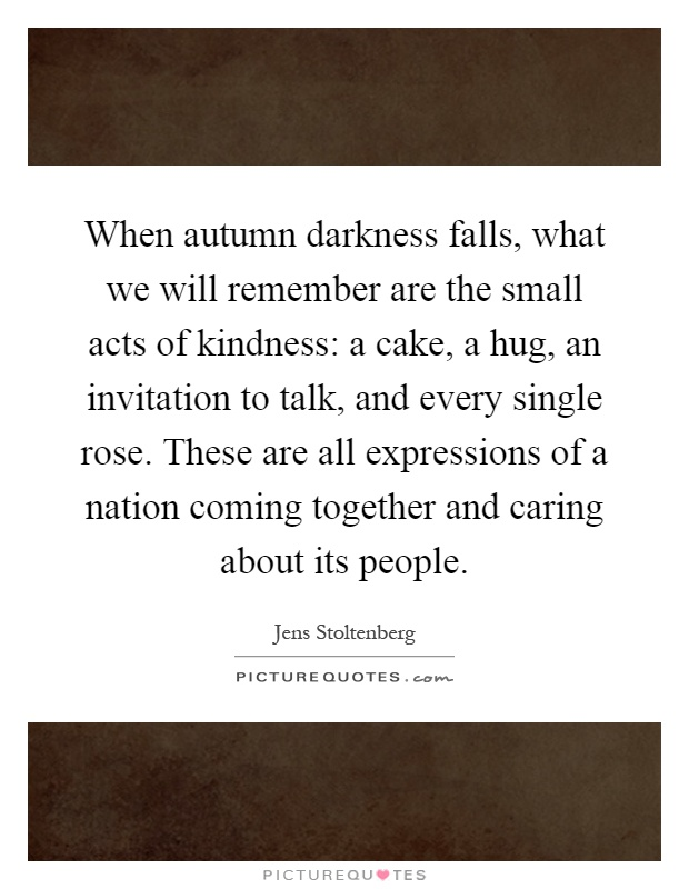 When autumn darkness falls, what we will remember are the small acts of kindness: a cake, a hug, an invitation to talk, and every single rose. These are all expressions of a nation coming together and caring about its people Picture Quote #1