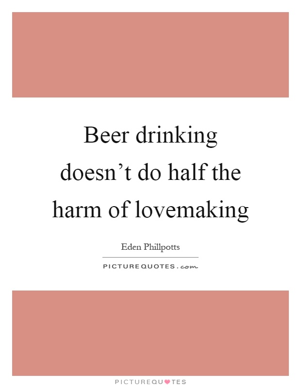Beer drinking doesn't do half the harm of lovemaking Picture Quote #1