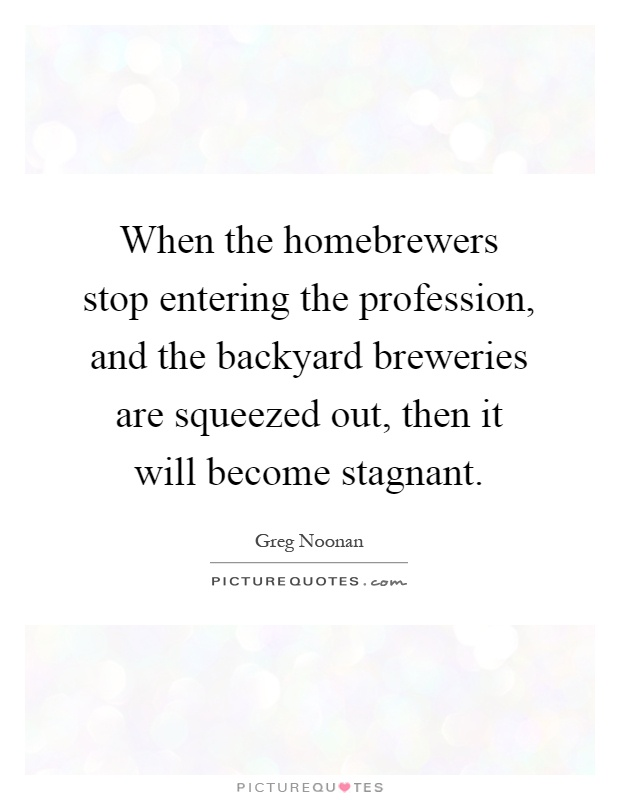 When the homebrewers stop entering the profession, and the backyard breweries are squeezed out, then it will become stagnant Picture Quote #1