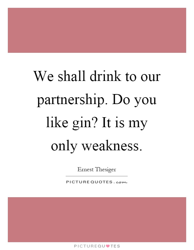 We shall drink to our partnership. Do you like gin? It is my only weakness Picture Quote #1