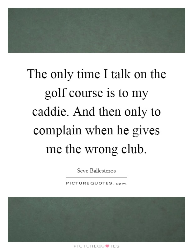 The only time I talk on the golf course is to my caddie. And then only to complain when he gives me the wrong club Picture Quote #1