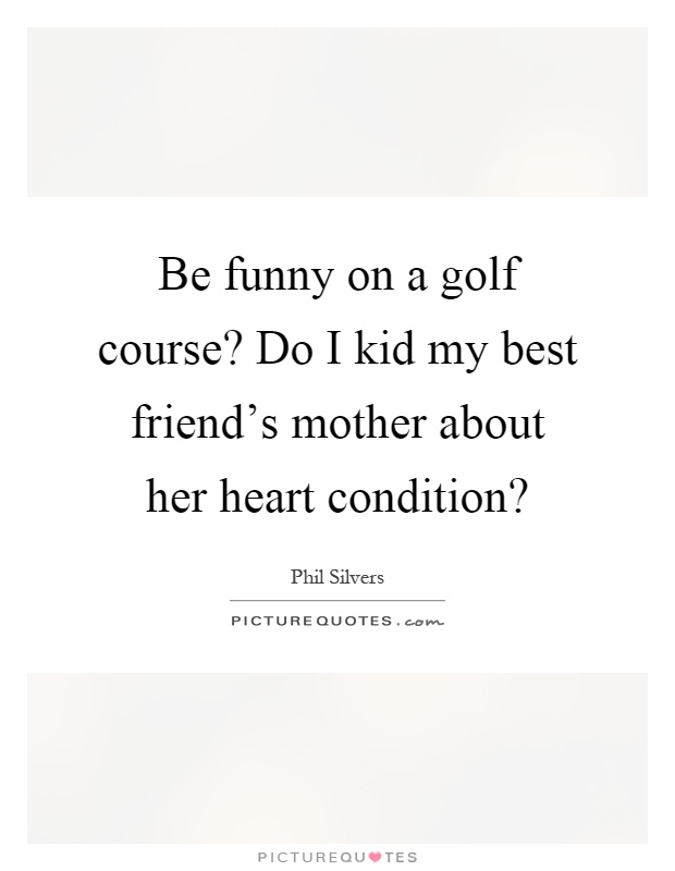 Be funny on a golf course? Do I kid my best friend's mother about her heart condition? Picture Quote #1