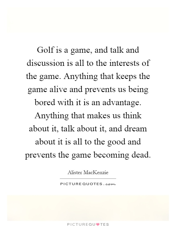Golf is a game, and talk and discussion is all to the interests of the game. Anything that keeps the game alive and prevents us being bored with it is an advantage. Anything that makes us think about it, talk about it, and dream about it is all to the good and prevents the game becoming dead Picture Quote #1