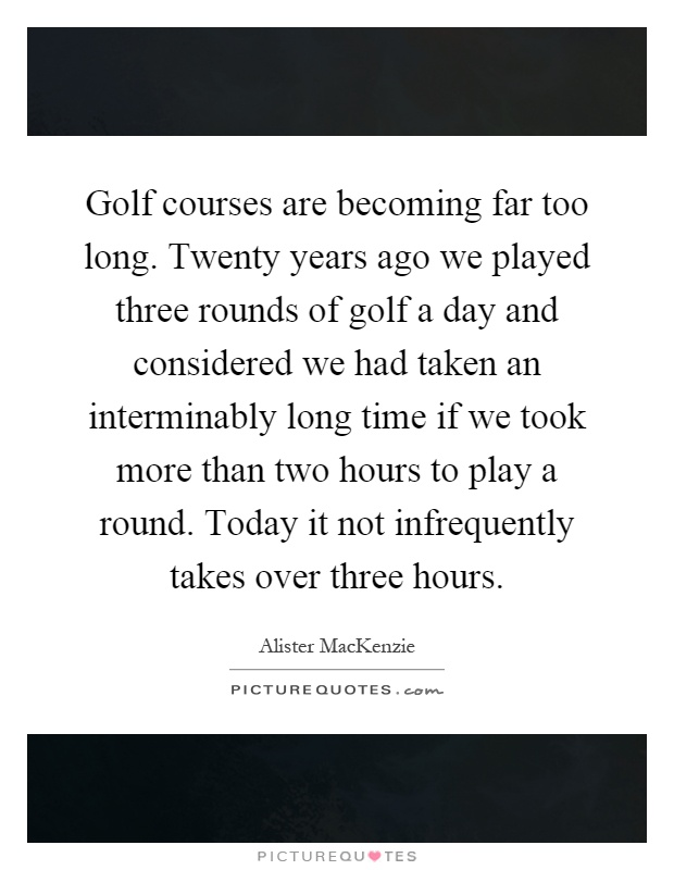 Golf courses are becoming far too long. Twenty years ago we played three rounds of golf a day and considered we had taken an interminably long time if we took more than two hours to play a round. Today it not infrequently takes over three hours Picture Quote #1