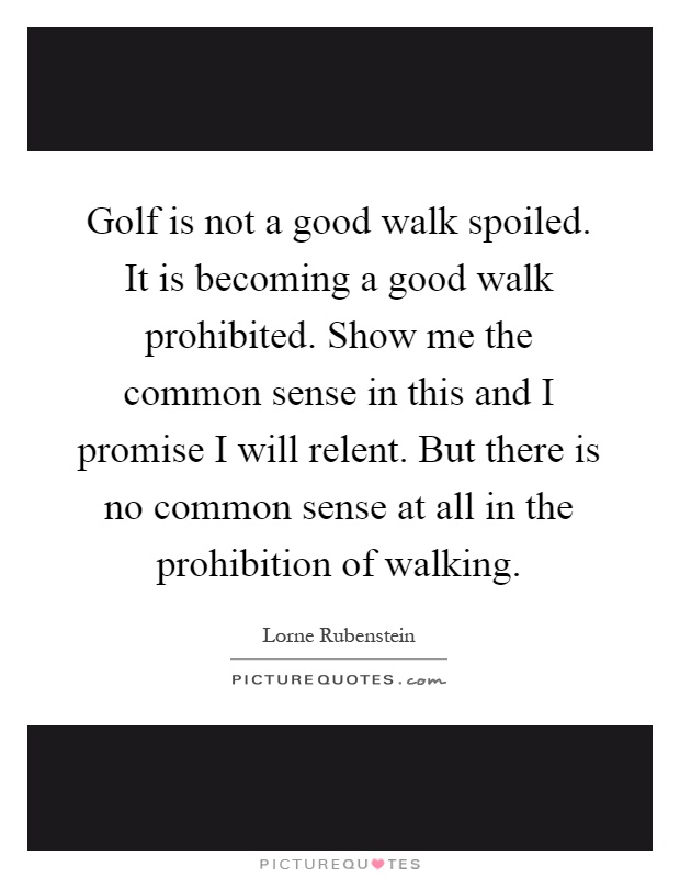 Golf is not a good walk spoiled. It is becoming a good walk prohibited. Show me the common sense in this and I promise I will relent. But there is no common sense at all in the prohibition of walking Picture Quote #1