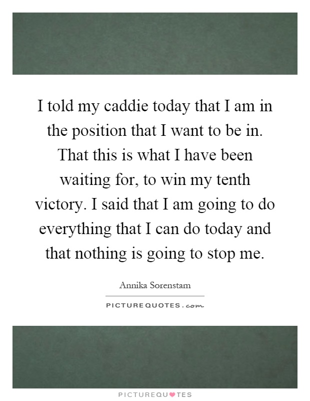 I told my caddie today that I am in the position that I want to be in. That this is what I have been waiting for, to win my tenth victory. I said that I am going to do everything that I can do today and that nothing is going to stop me Picture Quote #1