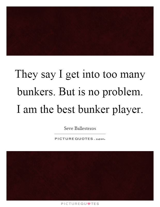 They say I get into too many bunkers. But is no problem. I am the best bunker player Picture Quote #1