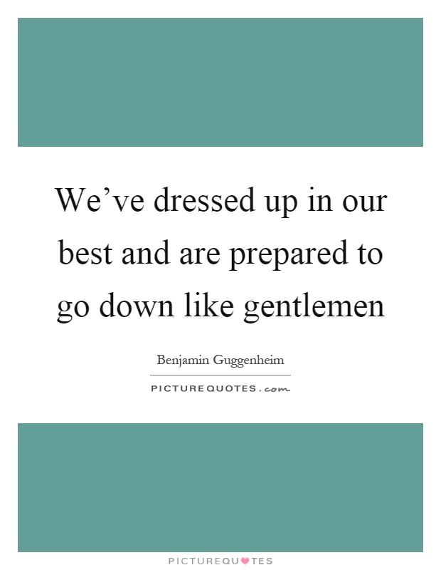 We've dressed up in our best and are prepared to go down like gentlemen Picture Quote #1