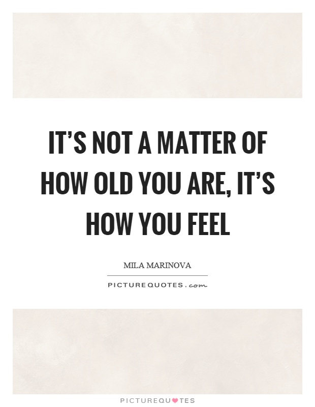 It's not a matter of how old you are, it's how you feel Picture Quote #1