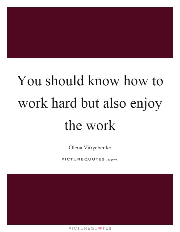 You should know how to work hard but also enjoy the work Picture Quote #1