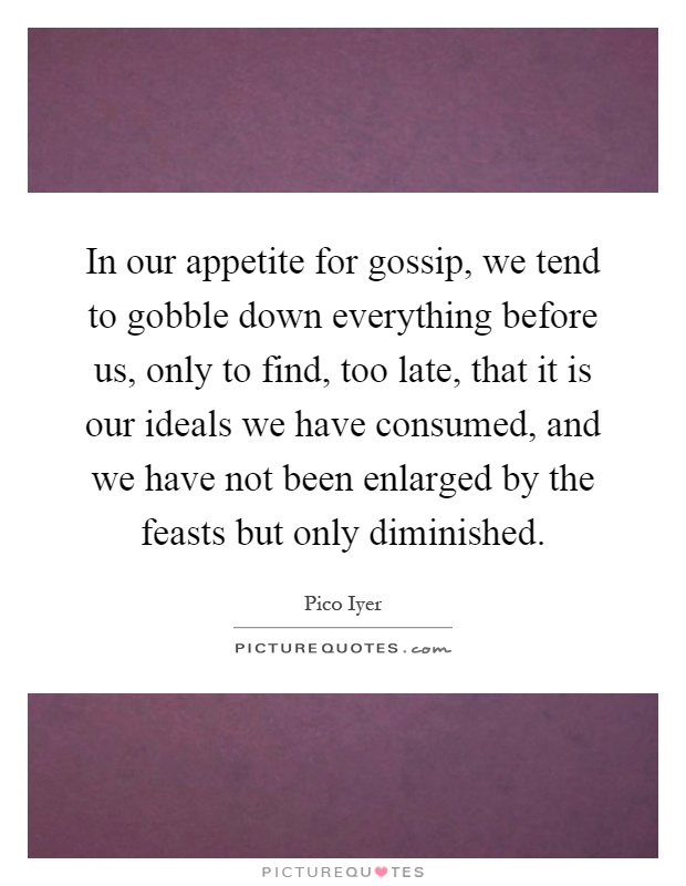In our appetite for gossip, we tend to gobble down everything before us, only to find, too late, that it is our ideals we have consumed, and we have not been enlarged by the feasts but only diminished Picture Quote #1