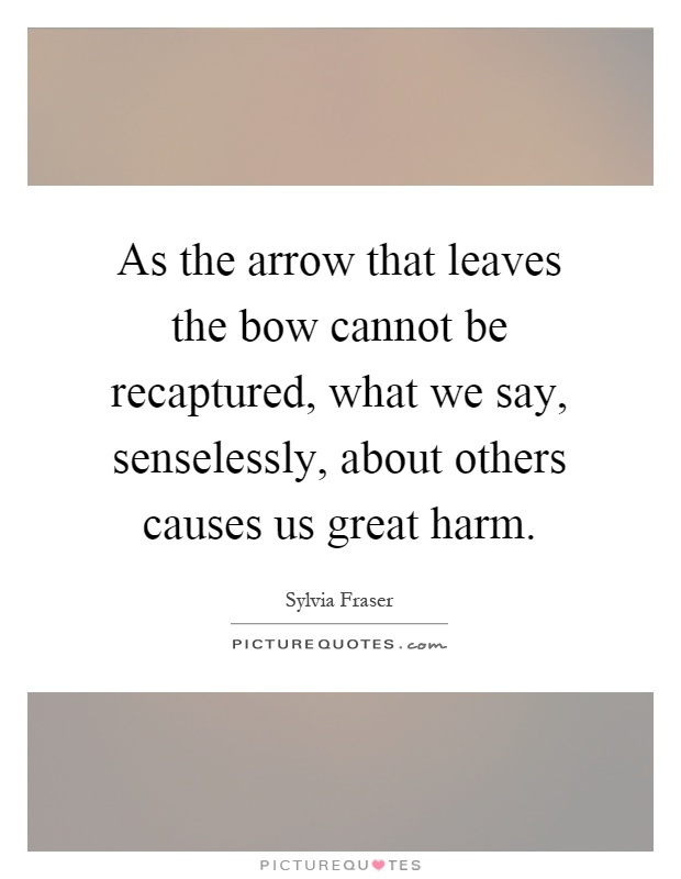 As the arrow that leaves the bow cannot be recaptured, what we say, senselessly, about others causes us great harm Picture Quote #1