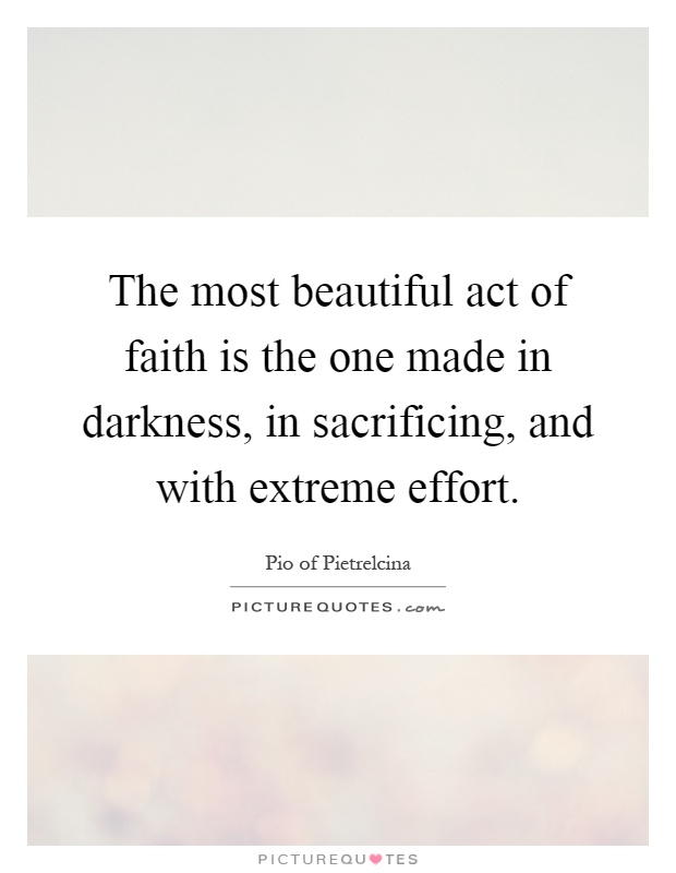 The most beautiful act of faith is the one made in darkness, in sacrificing, and with extreme effort Picture Quote #1