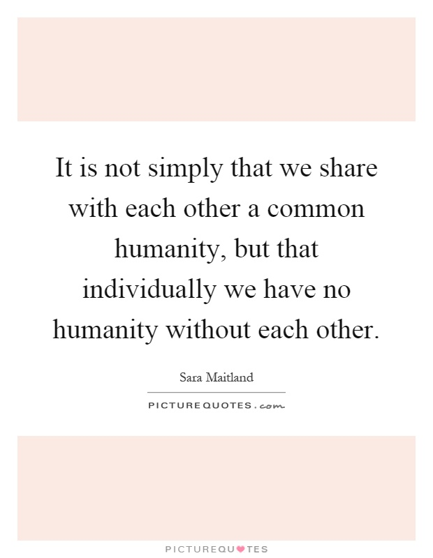 It is not simply that we share with each other a common humanity, but that individually we have no humanity without each other Picture Quote #1