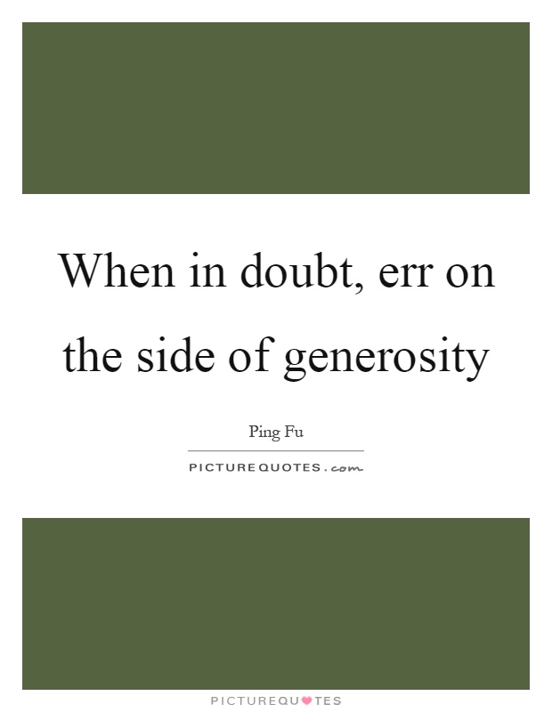 When in doubt, err on the side of generosity Picture Quote #1