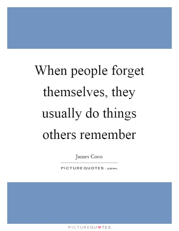 When people forget themselves, they usually do things others remember Picture Quote #1
