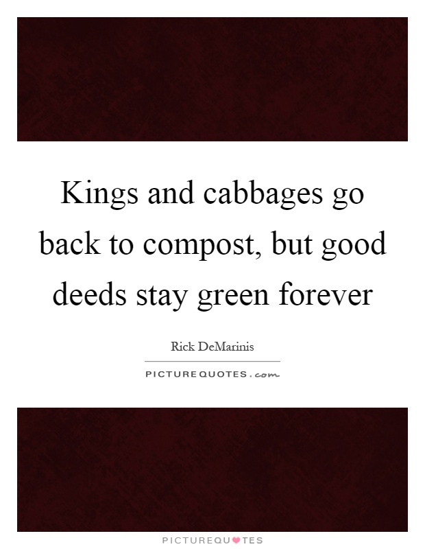 Kings and cabbages go back to compost, but good deeds stay green forever Picture Quote #1