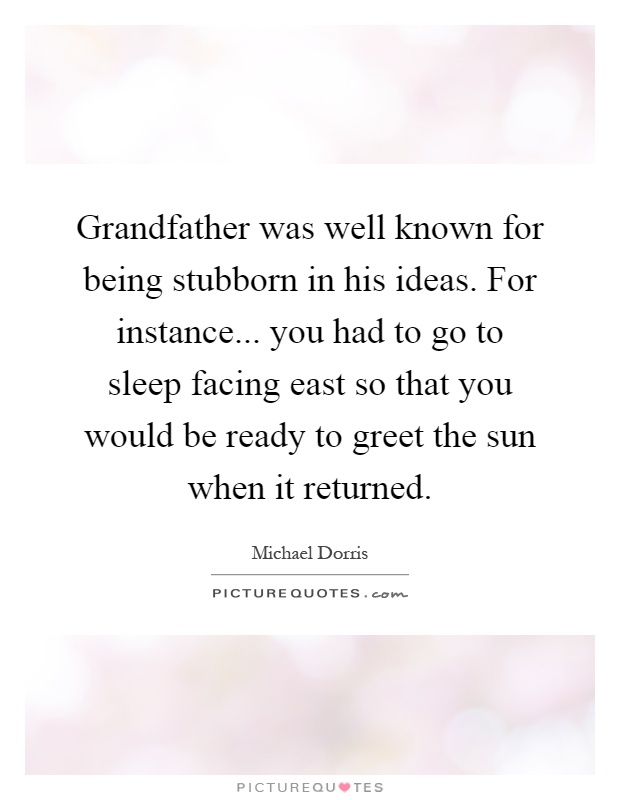 Grandfather was well known for being stubborn in his ideas. For instance... you had to go to sleep facing east so that you would be ready to greet the sun when it returned Picture Quote #1