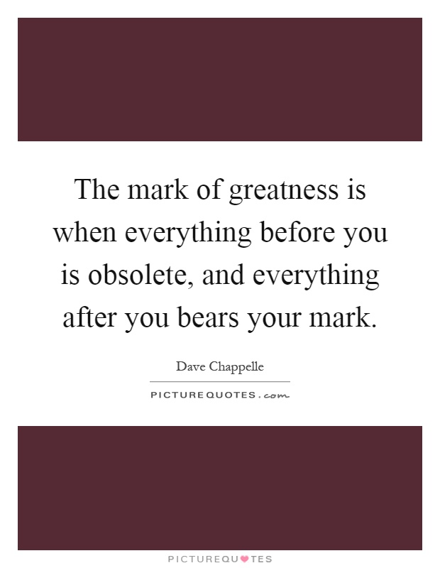 The mark of greatness is when everything before you is obsolete, and everything after you bears your mark Picture Quote #1