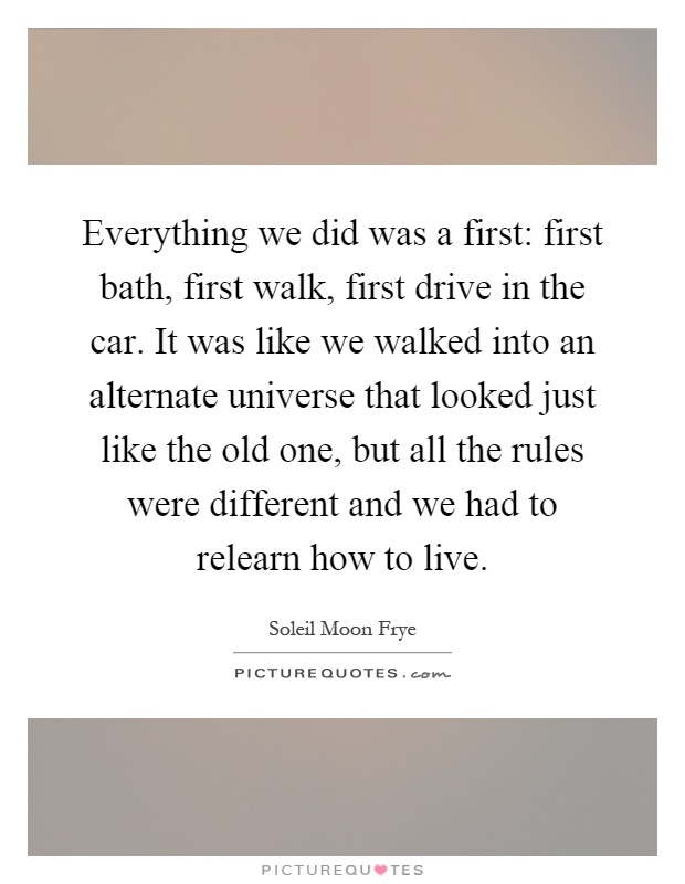 Everything we did was a first: first bath, first walk, first drive in the car. It was like we walked into an alternate universe that looked just like the old one, but all the rules were different and we had to relearn how to live Picture Quote #1