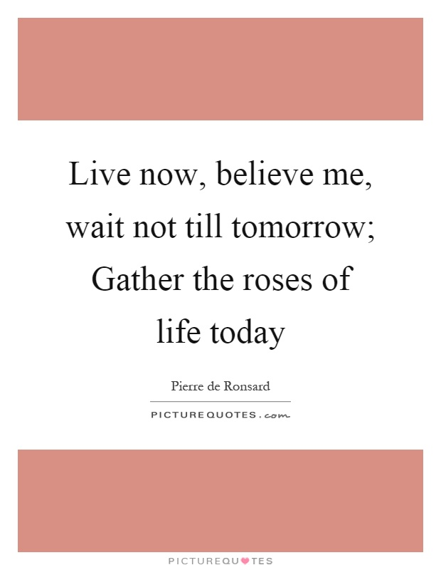 Live now, believe me, wait not till tomorrow; Gather the roses of life today Picture Quote #1