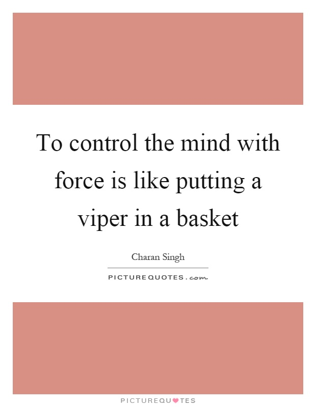 To control the mind with force is like putting a viper in a basket Picture Quote #1