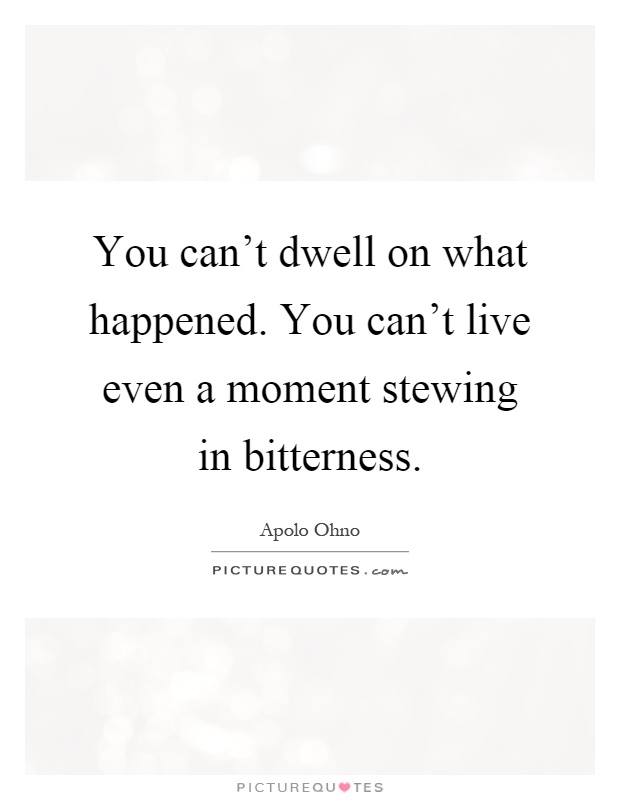 You can't dwell on what happened. You can't live even a moment stewing in bitterness Picture Quote #1