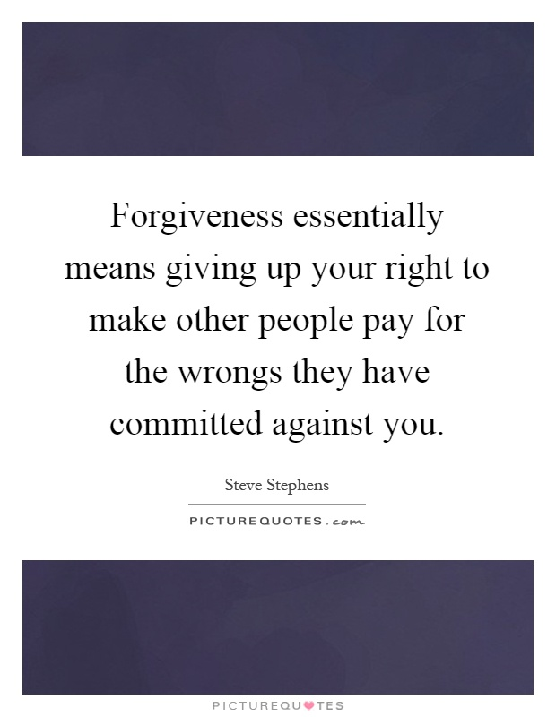 Forgiveness essentially means giving up your right to make other people pay for the wrongs they have committed against you Picture Quote #1