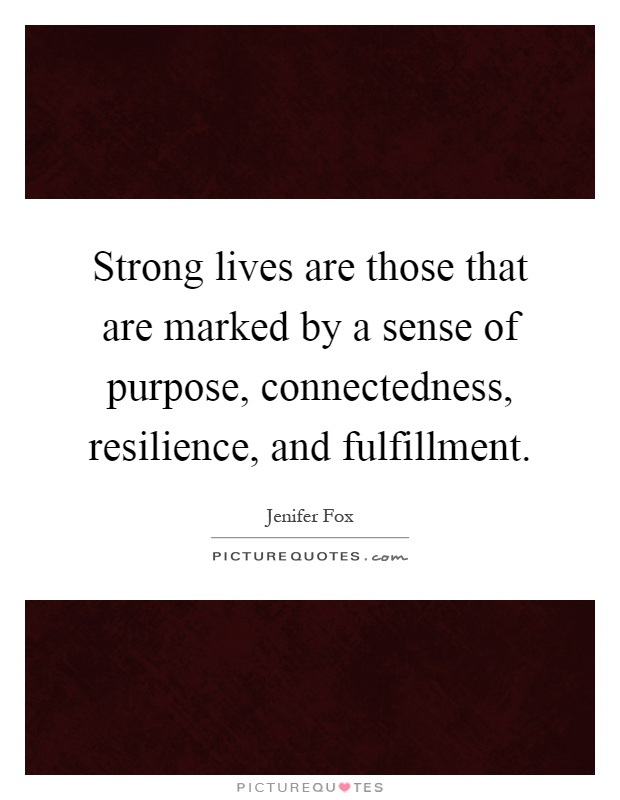 Strong lives are those that are marked by a sense of purpose, connectedness, resilience, and fulfillment Picture Quote #1