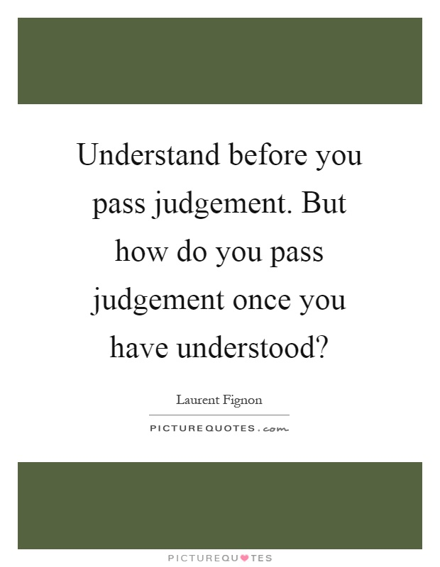 Understand before you pass judgement. But how do you pass judgement once you have understood? Picture Quote #1