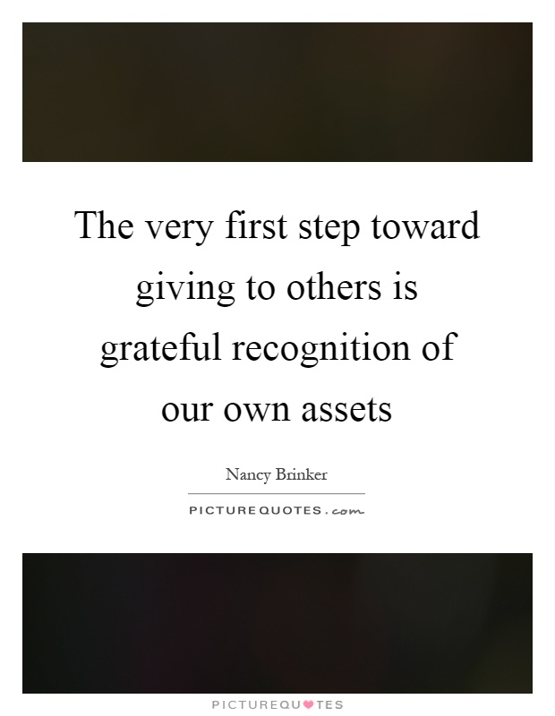 The very first step toward giving to others is grateful recognition of our own assets Picture Quote #1