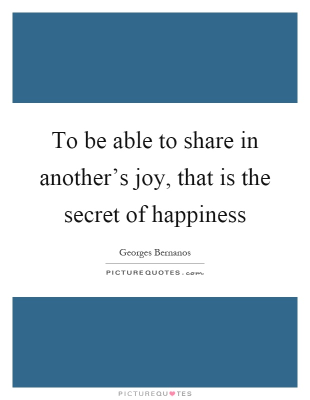 To be able to share in another's joy, that is the secret of happiness Picture Quote #1