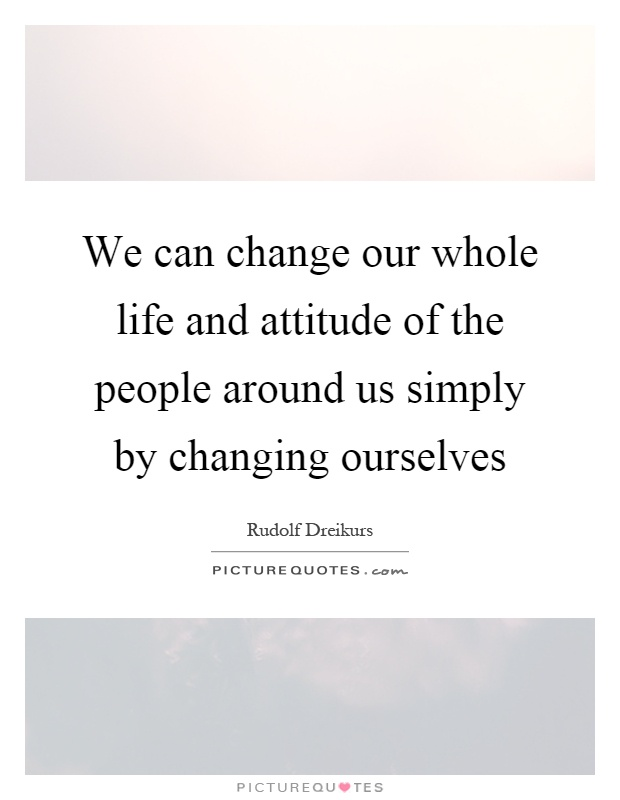 We can change our whole life and attitude of the people around us simply by changing ourselves Picture Quote #1