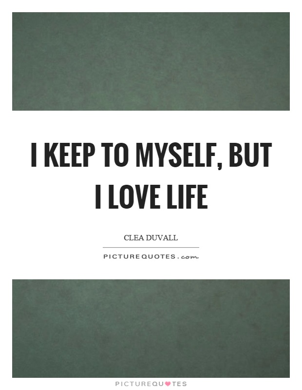 I keep to myself, but I love life Picture Quote #1