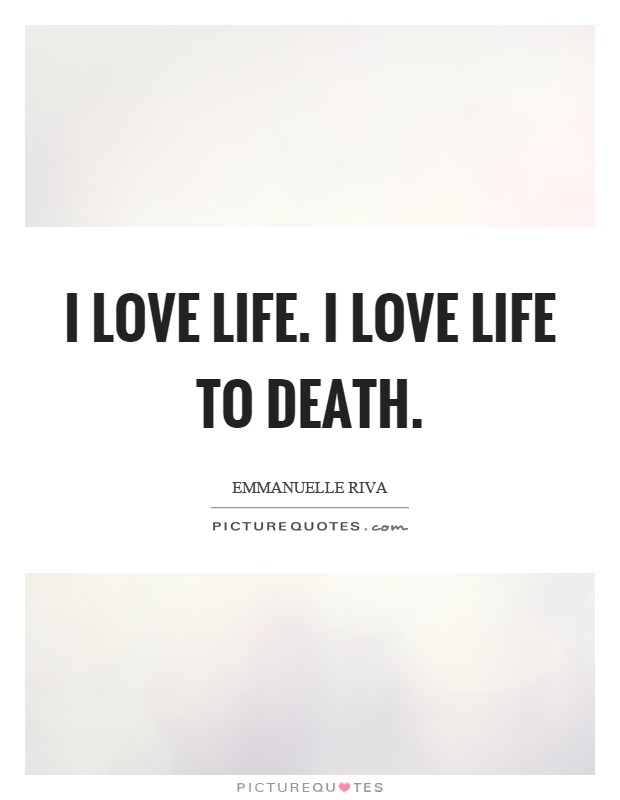 I Love Life. I Love Life To Death Picture Quote #1