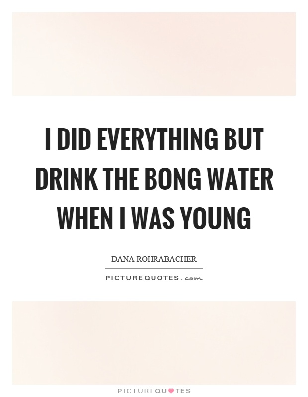 I did everything but drink the bong water when I was young Picture Quote #1