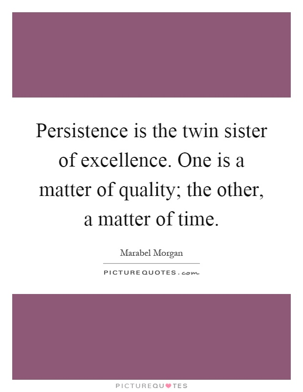 Persistence is the twin sister of excellence. One is a matter of quality; the other, a matter of time Picture Quote #1