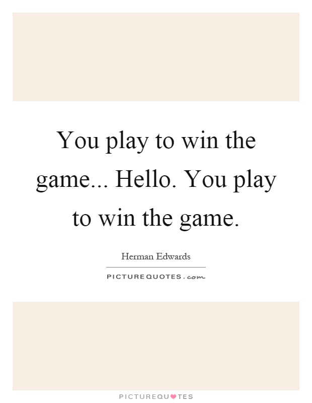 You play to win the game... Hello. You play to win the game Picture Quote #1