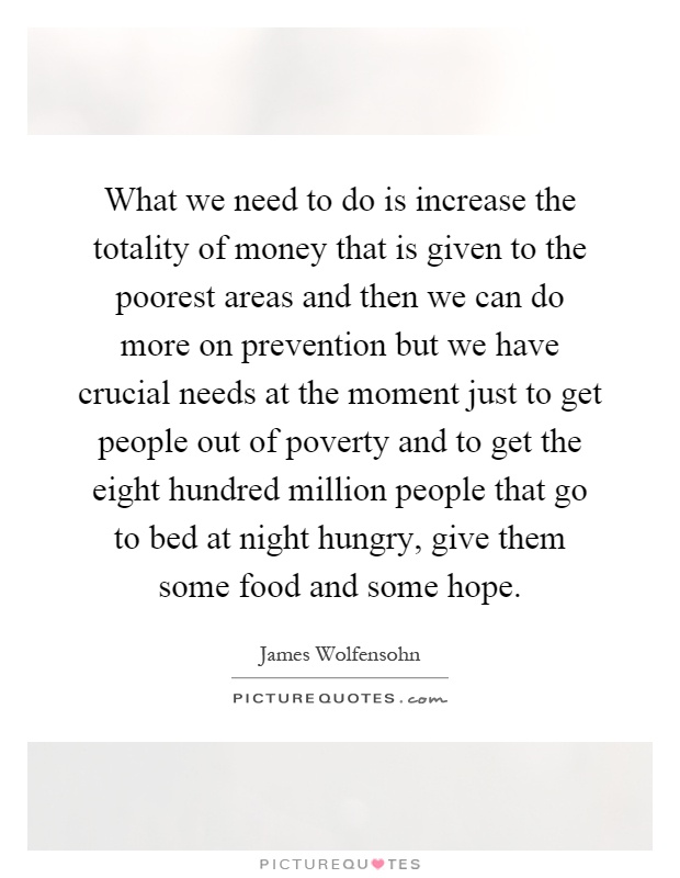 What we need to do is increase the totality of money that is given to the poorest areas and then we can do more on prevention but we have crucial needs at the moment just to get people out of poverty and to get the eight hundred million people that go to bed at night hungry, give them some food and some hope Picture Quote #1