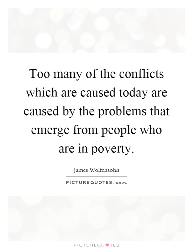 Too many of the conflicts which are caused today are caused by the problems that emerge from people who are in poverty Picture Quote #1