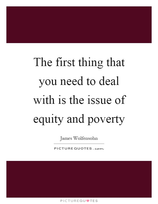 The first thing that you need to deal with is the issue of equity and poverty Picture Quote #1