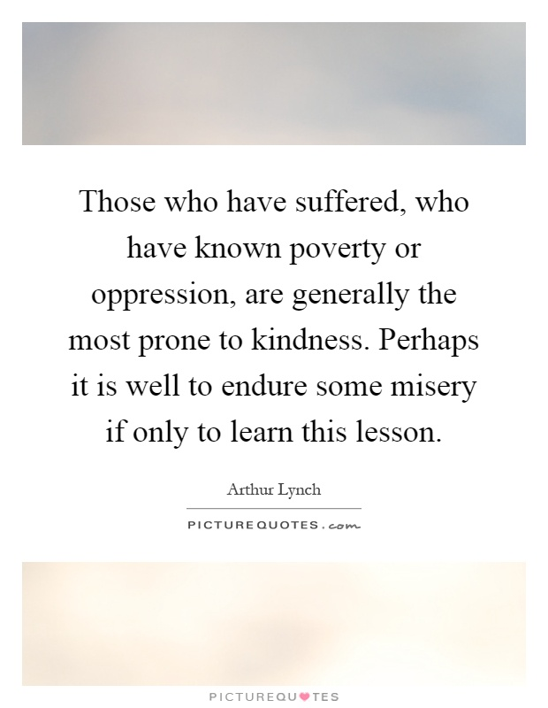 Those who have suffered, who have known poverty or oppression, are generally the most prone to kindness. Perhaps it is well to endure some misery if only to learn this lesson Picture Quote #1