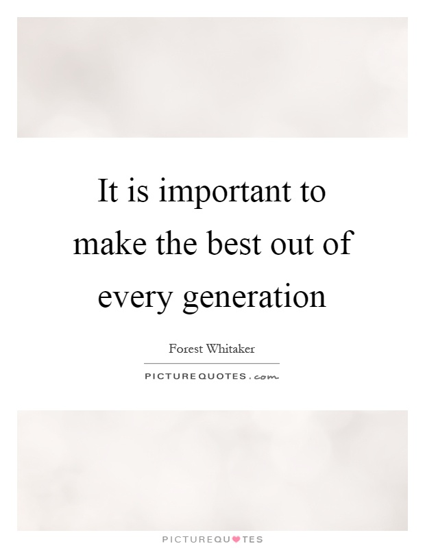 It is important to make the best out of every generation Picture Quote #1