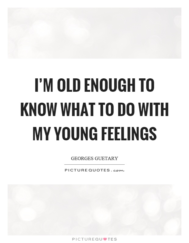 I'm old enough to know what to do with my young feelings Picture Quote #1